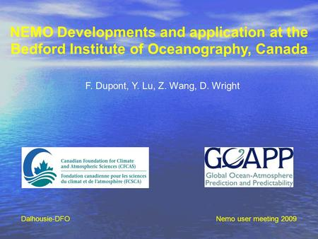 NEMO Developments and application at the Bedford Institute of Oceanography, Canada F. Dupont, Y. Lu, Z. Wang, D. Wright Nemo user meeting 2009Dalhousie-DFO.