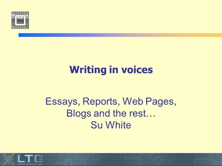 Writing in voices Essays, Reports, Web Pages, Blogs and the rest… Su White.