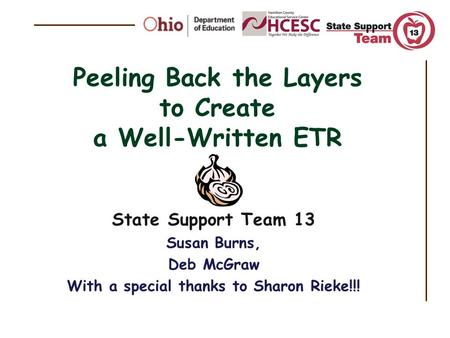 Peeling Back the Layers to Create a Well-Written ETR State Support Team 13 Susan Burns, Deb McGraw With a special thanks to Sharon Rieke!!!
