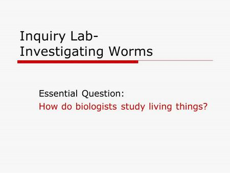 Inquiry Lab- Investigating Worms Essential Question: How do biologists study living things?