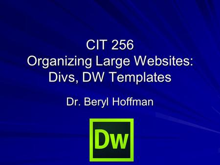CIT 256 Organizing Large Websites: Divs, DW Templates Dr. Beryl Hoffman.