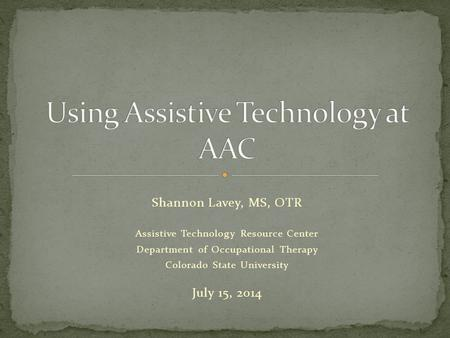 Shannon Lavey, MS, OTR Assistive Technology Resource Center Department of Occupational Therapy Colorado State University July 15, 2014.