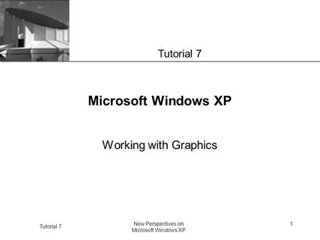 XP Tutorial 7 New Perspectives on Microsoft Windows XP 1 Microsoft Windows XP Working with Graphics Tutorial 7.
