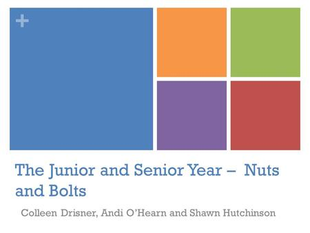 + The Junior and Senior Year – Nuts and Bolts Colleen Drisner, Andi O'Hearn and Shawn Hutchinson.