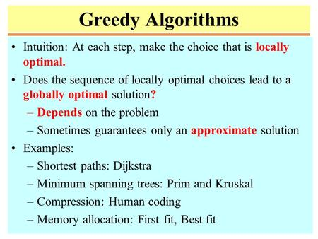 Greedy Algorithms Intuition: At each step, make the choice that is locally optimal. Does the sequence of locally optimal choices lead to a globally optimal.