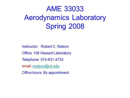 AME 33033 Aerodynamics Laboratory Spring 2008 Instructor: Robert C. Nelson Office: 106 Hessert Laboratory Telephone: 574-631-4733