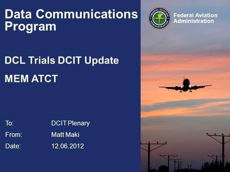 Federal Aviation Administration Data Communications Program DCL Trials DCIT Update MEM ATCT To:DCIT Plenary From: Matt Maki Date: 12.06.2012.