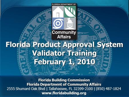 Florida Product Approval System Validator Training February 1, 2010 Florida Building Commission Florida Department of Community Affairs 2555 Shumard Oak.