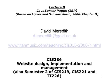 1 CIS336 Website design, implementation and management (also Semester 2 of CIS219, CIS221 and IT226) Lecture 9 JavaServer Pages (JSP) (Based on Møller.