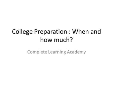 College Preparation : When and how much? Complete Learning Academy.