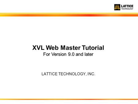 LATTICE TECHNOLOGY, INC. For Version 9.0 and later XVL Web Master Tutorial For Version 9.0 and later.