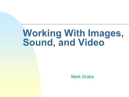 Working With Images, Sound, and Video Mark Grabe.