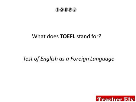 What does TOEFL stand for? Test of English as a Foreign Language.