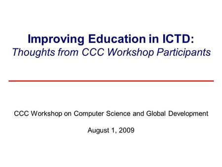 Improving Education in ICTD: Thoughts from CCC Workshop Participants CCC Workshop on Computer Science and Global Development August 1, 2009.