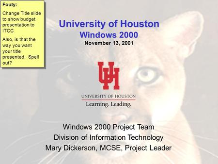 Windows 2000 Windows 2000 Project Team Division of Information Technology Mary Dickerson, MCSE, Project Leader University of Houston Windows 2000 University.