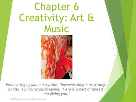 "Chapter 6 Creativity: Art & Music When bringing you a ""creation,"" however simple or strange, a child is unconsciously saying, ""Here is a part of myself."