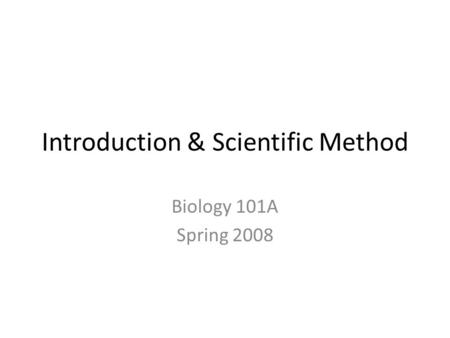 Introduction & Scientific Method Biology 101A Spring 2008.