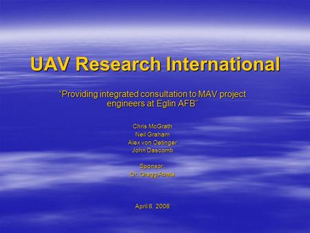 "UAV Research International ""Providing integrated consultation to MAV project engineers at Eglin AFB"" Chris McGrath Neil Graham Alex von Oetinger John Dascomb."