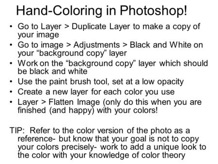 "Hand-Coloring in Photoshop! Go to Layer > Duplicate Layer to make a copy of your image Go to image > Adjustments > Black and White on your ""background."