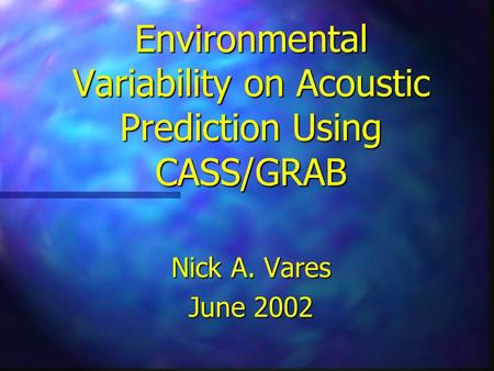 Environmental Variability on Acoustic Prediction Using CASS/GRAB Nick A. Vares June 2002.