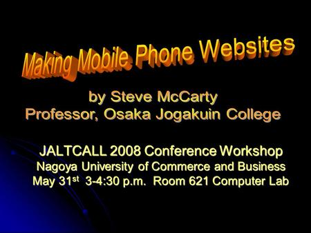 JALTCALL 2008 Conference Workshop Nagoya University of Commerce and Business May 31 st 3-4:30 p.m. Room 621 Computer Lab.