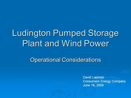 Ludington Pumped Storage Plant and Wind Power Operational Considerations David Lapinski Consumers Energy Company June 16, 2009.