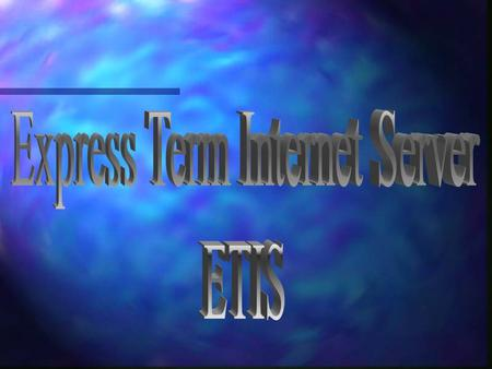 Introducing ETIS n Express Term Internet Server is Express Term 'on the Net' n All the features of Express Term, plus –Complete control of your site look.