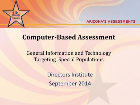 Computer-Based Assessment General Information and Technology Targeting Special Populations Directors Institute September 2014.