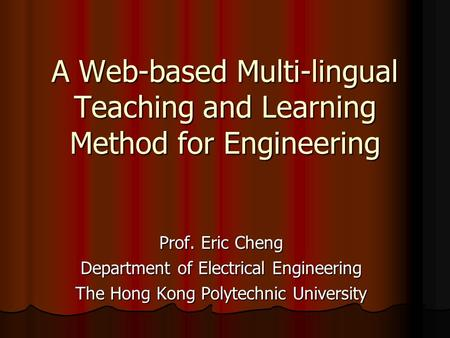 A Web-based Multi-lingual Teaching and Learning Method for Engineering Prof. Eric Cheng Department of Electrical Engineering The Hong Kong Polytechnic.