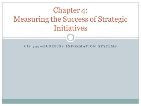 CIS 429—BUSINESS INFORMATION SYSTEMS Chapter 4: Measuring the Success of Strategic Initiatives.