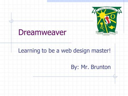 Dreamweaver Learning to be a web design master! By: Mr. Brunton.