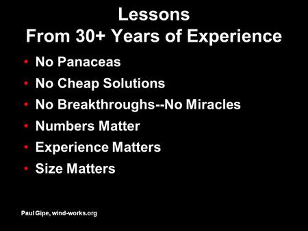 Lessons From 30+ Years of Experience No Panaceas No Cheap Solutions No Breakthroughs--No Miracles Numbers Matter Experience Matters Size Matters Paul Gipe,
