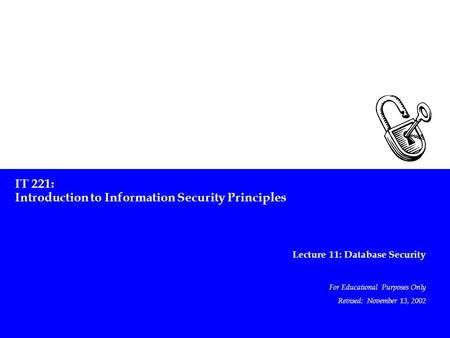 IT 221: Introduction to Information Security Principles Lecture 11: Database Security For Educational Purposes Only Revised: November 13, 2002.