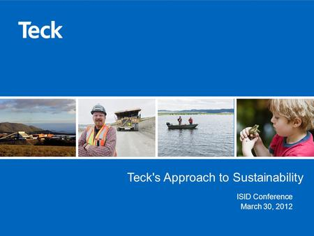 Teck's Approach to Sustainability ISID Conference March 30, 2012.