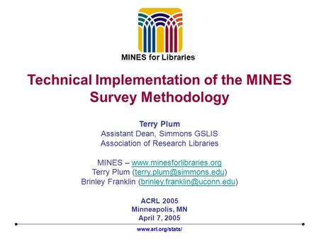 Technical Implementation of the MINES Survey Methodology ACRL 2005 Minneapolis, MN April 7, 2005 Terry Plum Assistant Dean, Simmons GSLIS Association of.