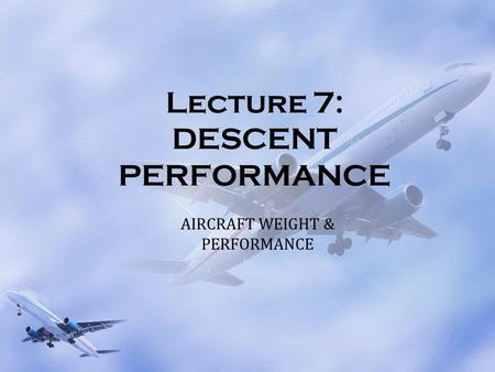 Lecture 7: DESCENT PERFORMANCE AIRCRAFT WEIGHT & PERFORMANCE.