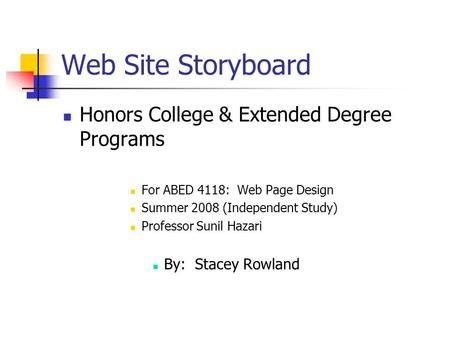 Web Site Storyboard Honors College & Extended Degree Programs For ABED 4118: Web Page Design Summer 2008 (Independent Study) Professor Sunil Hazari By: