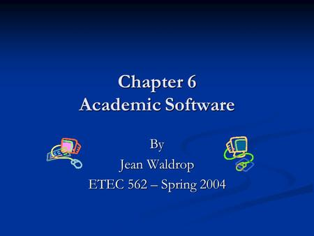 Chapter 6 Academic Software By Jean Waldrop ETEC 562 – Spring 2004.