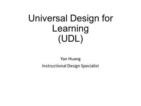 Universal Design for Learning (UDL) Yan Huang Instructional Design Specialist.