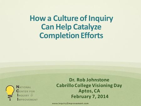 Www.inquiry2improvement.com Dr. Rob Johnstone Cabrillo College Visioning Day Aptos, CA February 7, 2014 How a Culture of Inquiry Can Help Catalyze Completion.