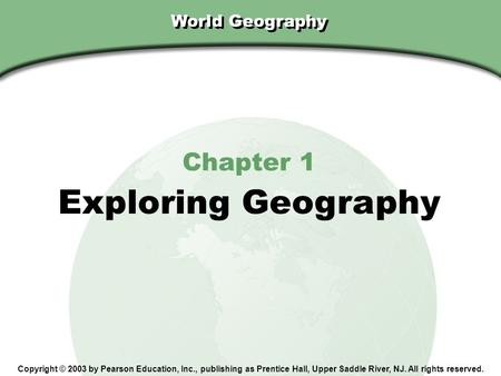 Chapter 1, Section World Geography Chapter 1 Exploring Geography Copyright © 2003 by Pearson Education, Inc., publishing as Prentice Hall, Upper Saddle.