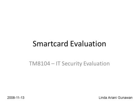 Smartcard Evaluation TM8104 – IT Security Evaluation 2008-11-13Linda Ariani Gunawan.