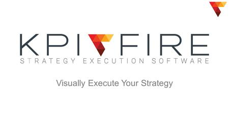 Visually Execute Your Strategy. The Disconnect  2014 KPI Fire2 Strategic Goals KPIs Projects Poor Results.