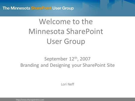 Welcome to the Minnesota SharePoint User Group September 12 th, 2007 Branding and Designing your SharePoint Site Lori Neff.