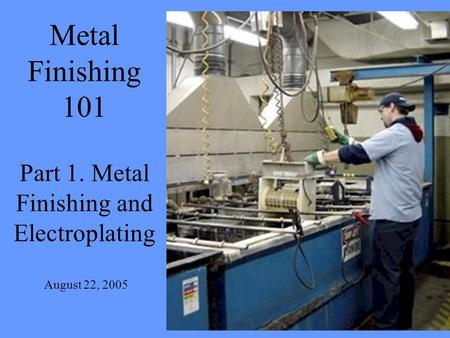 Metal Finishing 101 Part 1. Metal Finishing and Electroplating August 22, 2005.