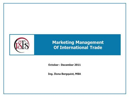 Marketing Management Of International Trade October - December 2011 Ing. Ilona Bergquist, MBA.