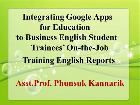 1 Integrating Google Apps for Education to Business English Student Trainees' On-the-Job Training English Reports Asst.Prof. Phunsuk Kannarik.