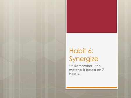 Habit 6: Synergize *** Remember – this material is based on 7 Habits.
