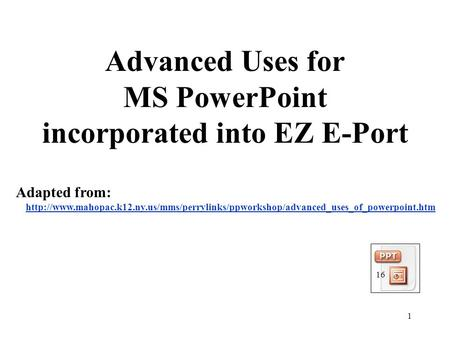 1 Advanced Uses for MS PowerPoint incorporated into EZ E-Port Adapted from: