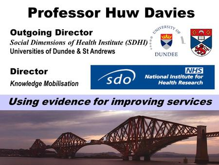 Professor Huw Davies Outgoing Director Social Dimensions of Health Institute (SDHI) Universities of Dundee & St Andrews Director Knowledge Mobilisation.